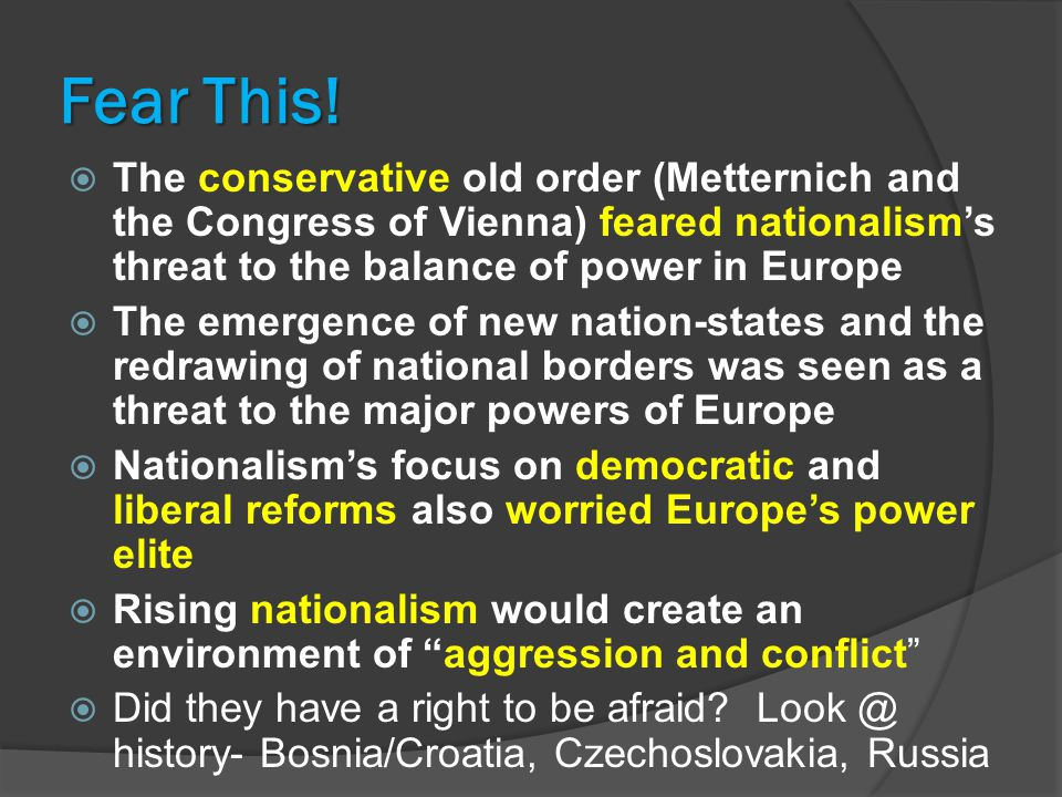 Fear This! The conservative old order (Metternich and the Congress of Vienna) feared nationalism's threat to the balance of power in Europe.