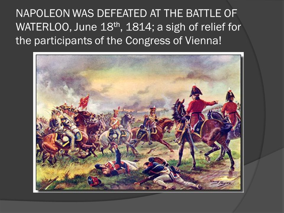 NAPOLEON WAS DEFEATED AT THE BATTLE OF WATERLOO, June 18th, 1814; a sigh of relief for the participants of the Congress of Vienna!
