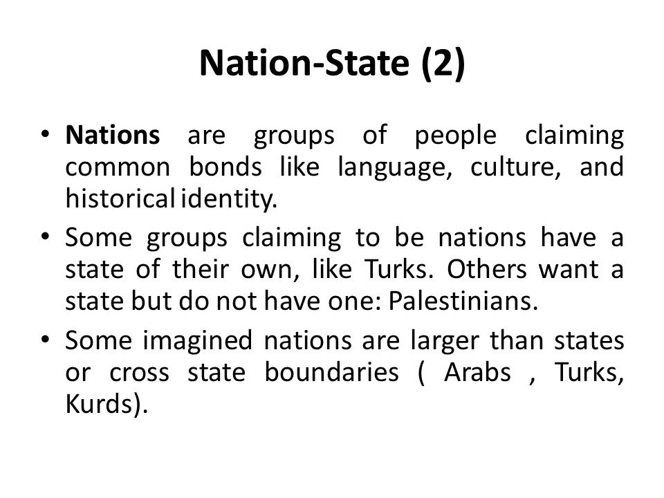 Nation-State (2) Nations are groups of people claiming common bonds like language, culture, and historical identity.