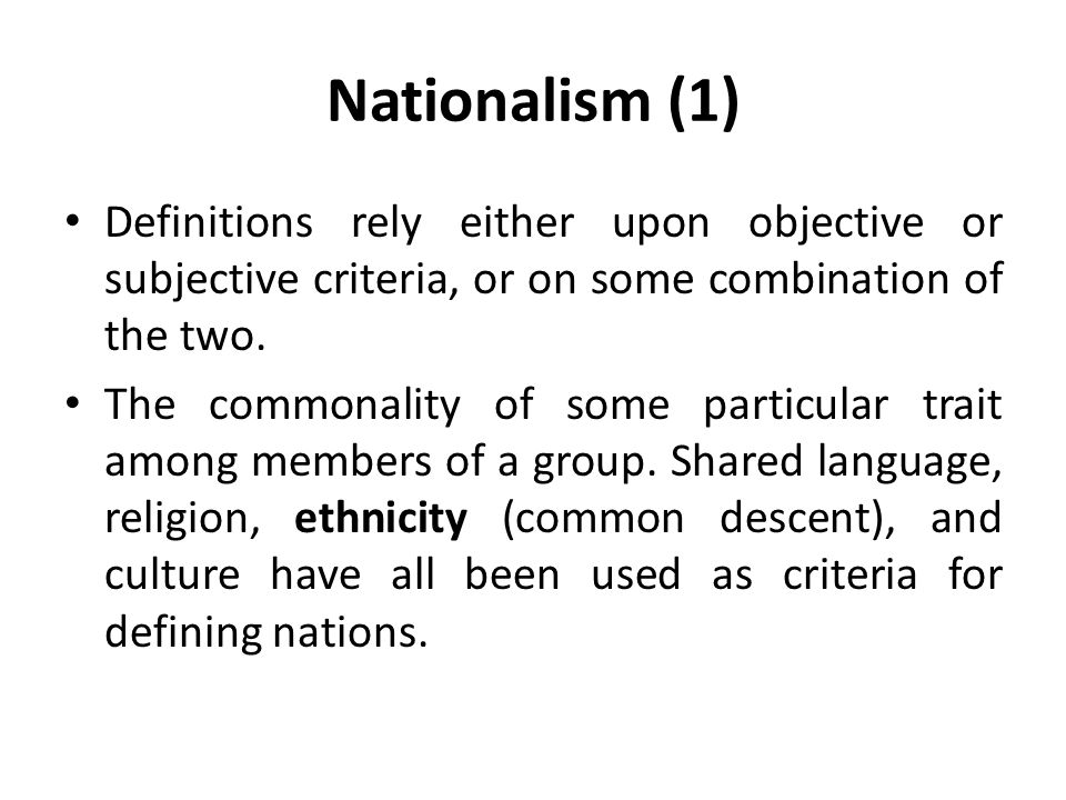 Nationalism (1) Definitions rely either upon objective or subjective criteria, or on some combination of the two.