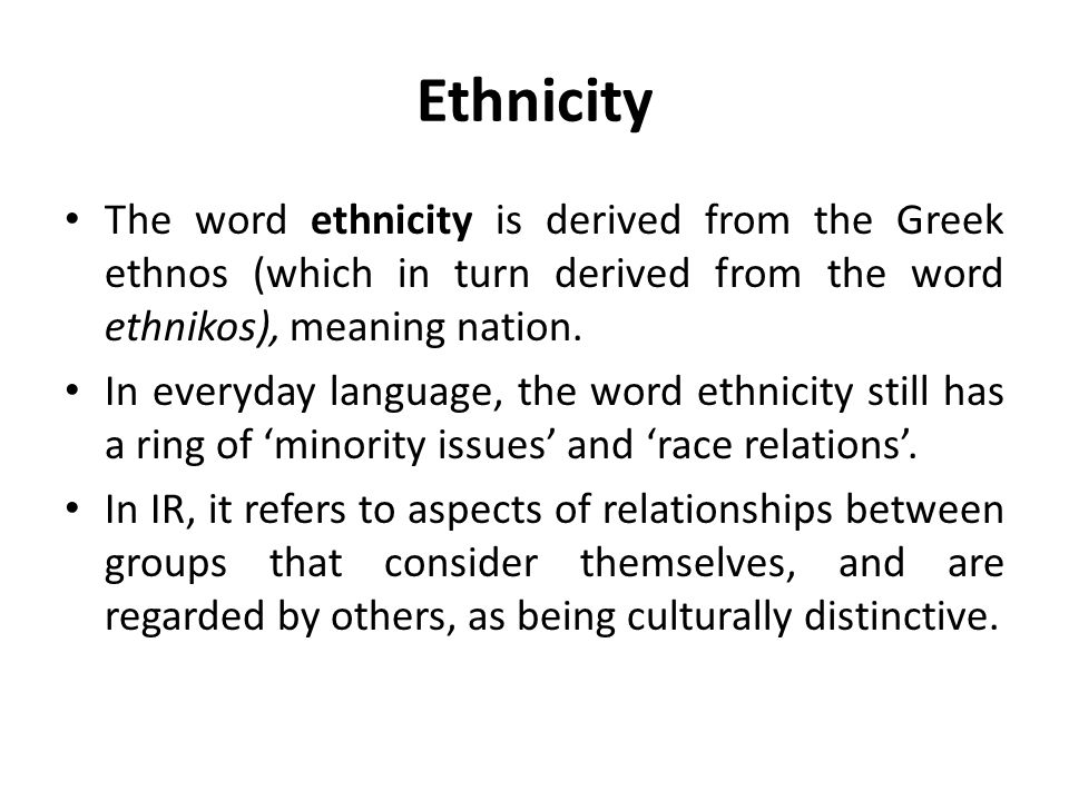 Ethnicity The word ethnicity is derived from the Greek ethnos (which in turn derived from the word ethnikos), meaning nation.