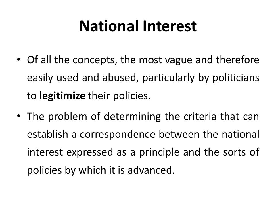 National Interest Of all the concepts, the most vague and therefore easily used and abused, particularly by politicians to legitimize their policies.