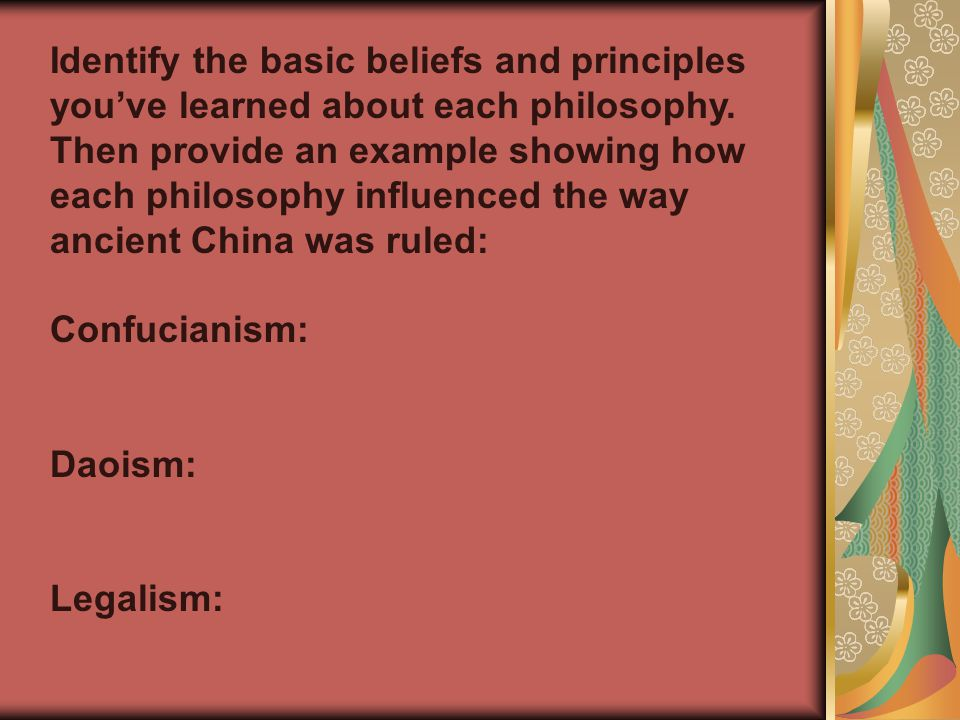 Identify the basic beliefs and principles you've learned about each philosophy. Then provide an example showing how each philosophy influenced the way ancient China was ruled: