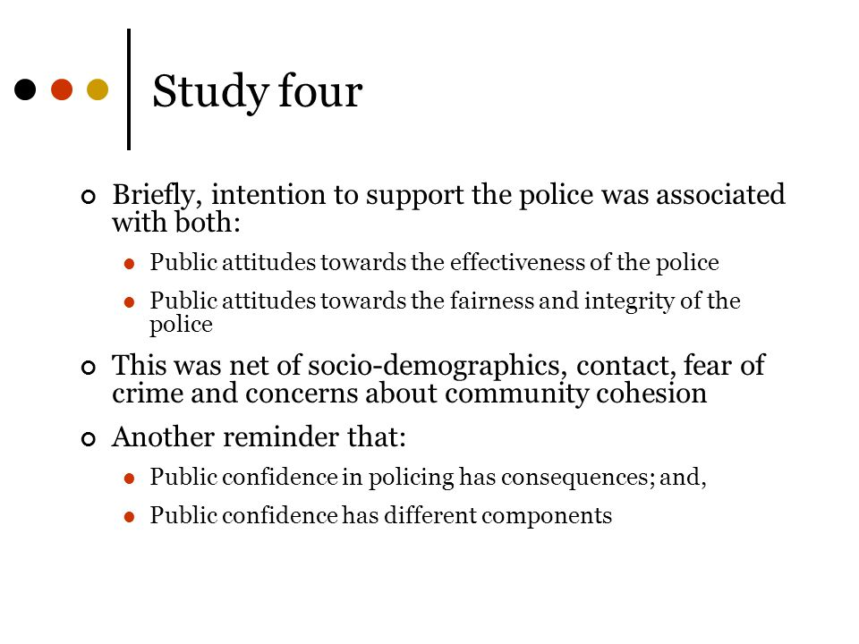 Study four Briefly, intention to support the police was associated with both: Public attitudes towards the effectiveness of the police.