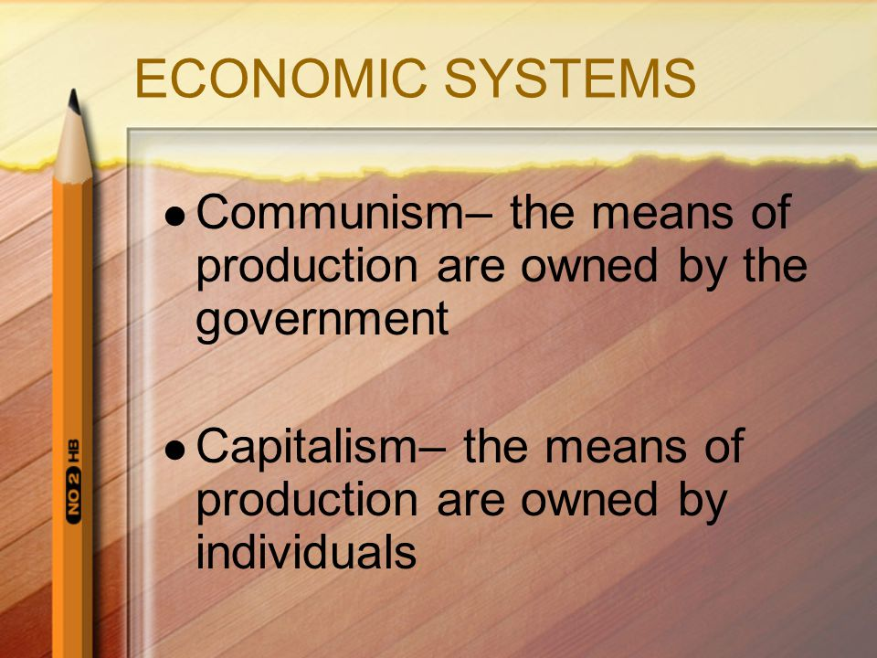 ECONOMIC SYSTEMS Communism– the means of production are owned by the government.