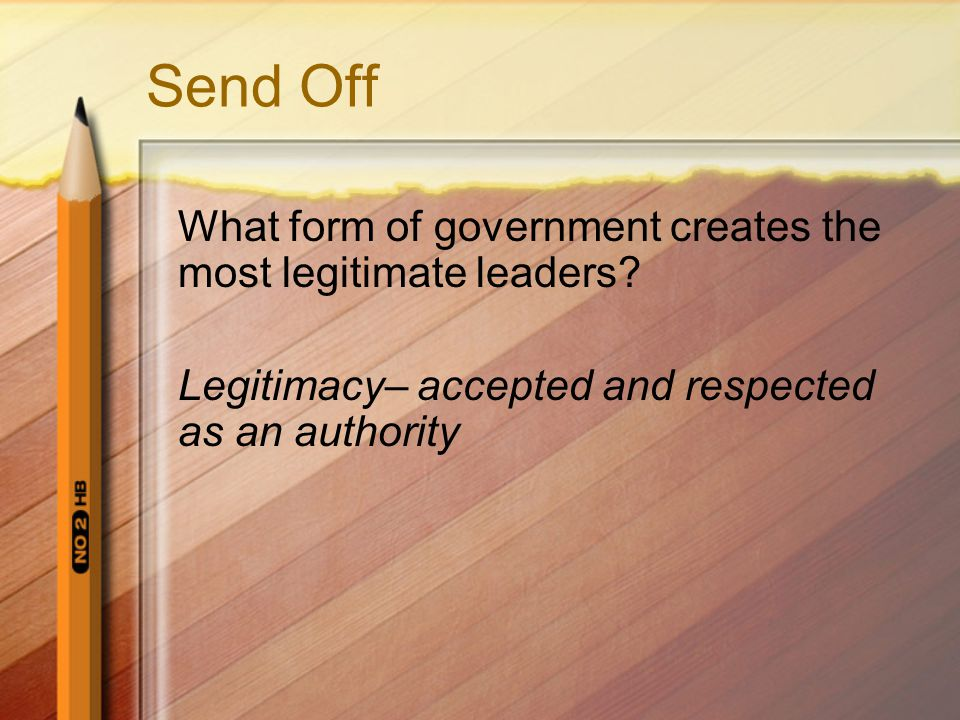 Send Off What form of government creates the most legitimate leaders.