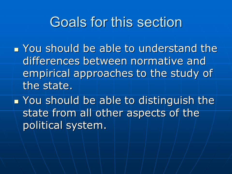 Goals for this section You should be able to understand the differences between normative and empirical approaches to the study of the state.