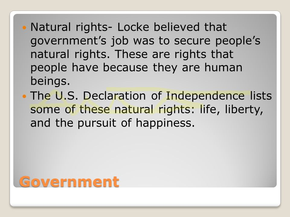 Natural rights- Locke believed that government's job was to secure people's natural rights. These are rights that people have because they are human beings.