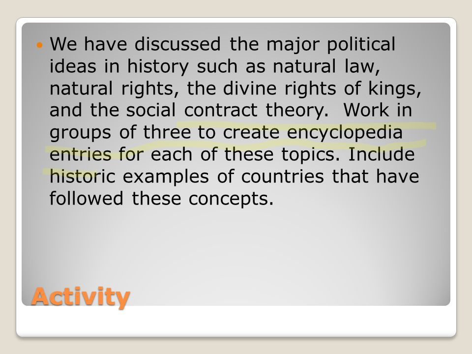 We have discussed the major political ideas in history such as natural law, natural rights, the divine rights of kings, and the social contract theory. Work in groups of three to create encyclopedia entries for each of these topics. Include historic examples of countries that have followed these concepts.