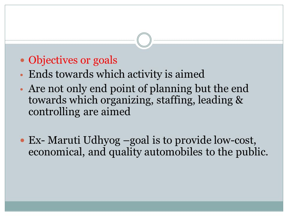 Objectives or goals Ends towards which activity is aimed.