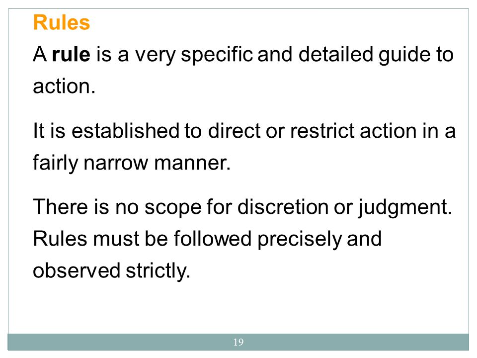 Rules A rule is a very specific and detailed guide to action. It is established to direct or restrict action in a fairly narrow manner.