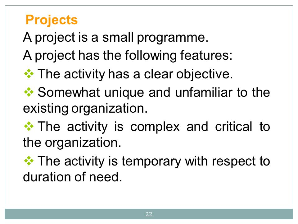 Projects A project is a small programme. A project has the following features: The activity has a clear objective.