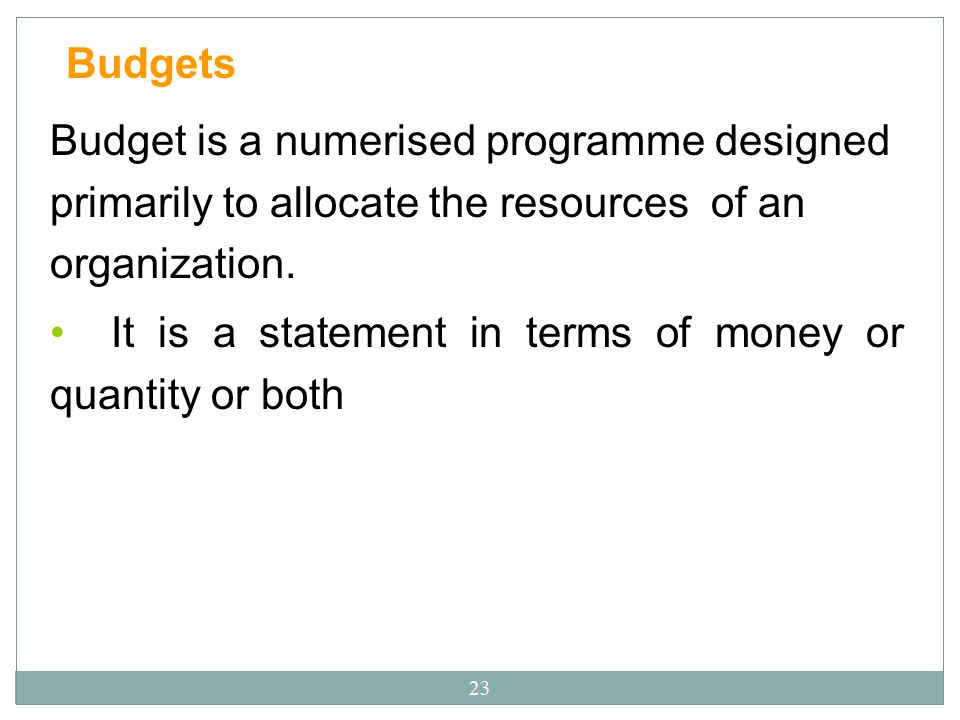 Budgets Budget is a numerised programme designed primarily to allocate the resources of an organization.