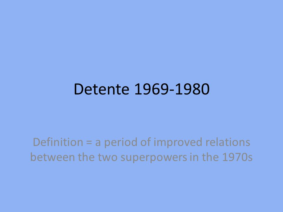 Detente 1969-1980 Definition = a period of improved relations between the two superpowers in the 1970s.