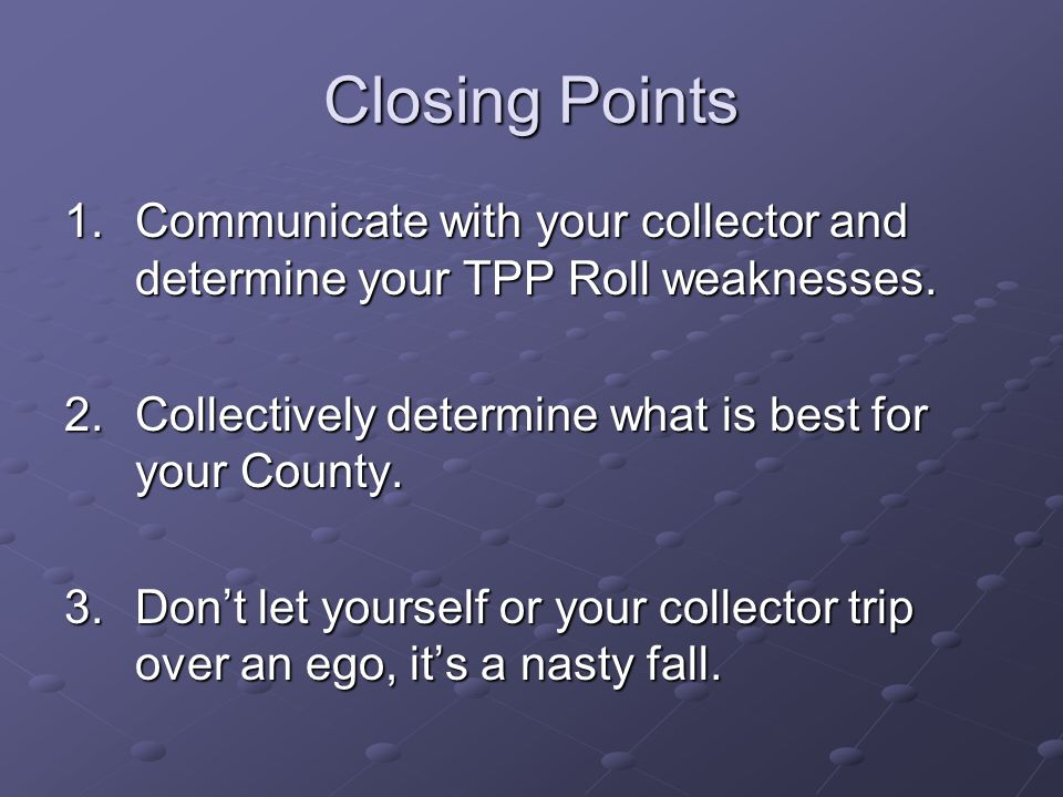 Closing Points Communicate with your collector and determine your TPP Roll weaknesses. Collectively determine what is best for your County.