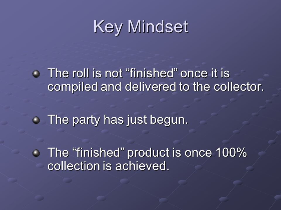 Key Mindset The roll is not finished once it is compiled and delivered to the collector. The party has just begun.