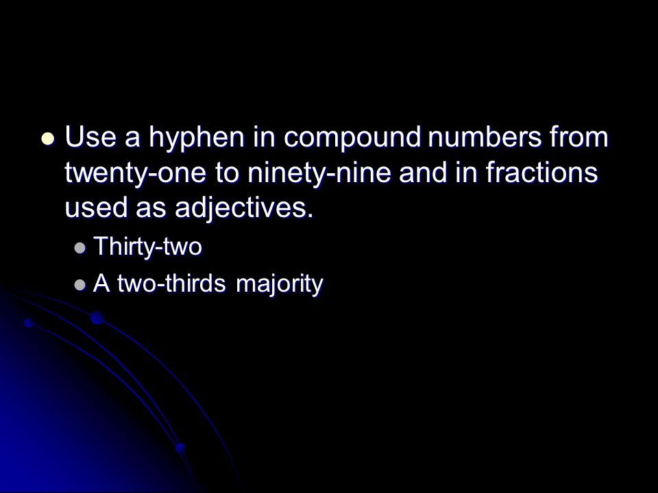Use a hyphen in compound numbers from twenty-one to ninety-nine and in fractions used as adjectives.