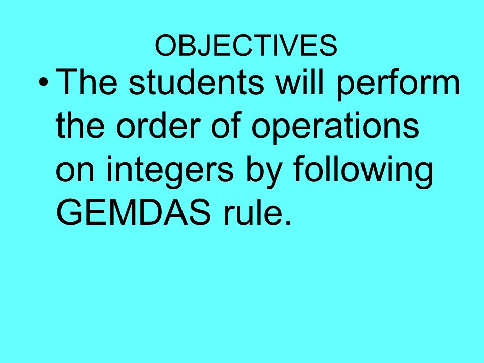 OBJECTIVES The students will perform the order of operations on integers by following GEMDAS rule.