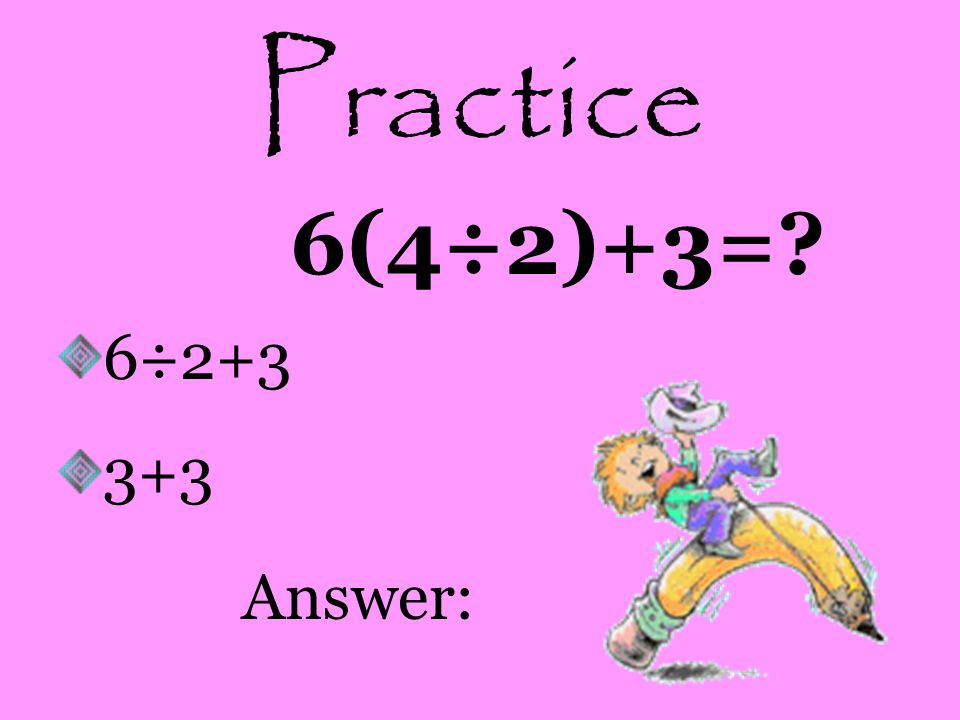 Practice 6(4÷2)+3= 6÷2+3 3+3 Answer: