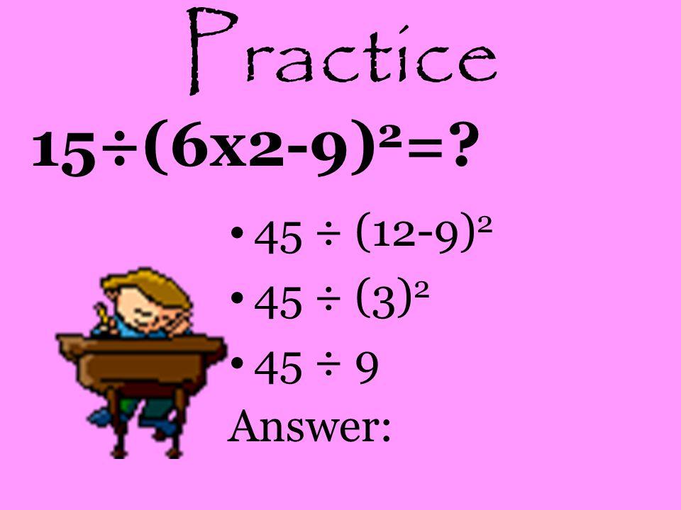 Practice 15÷(6x2-9)2= 45 ÷ (12-9)2 45 ÷ (3)2 45 ÷ 9 Answer: