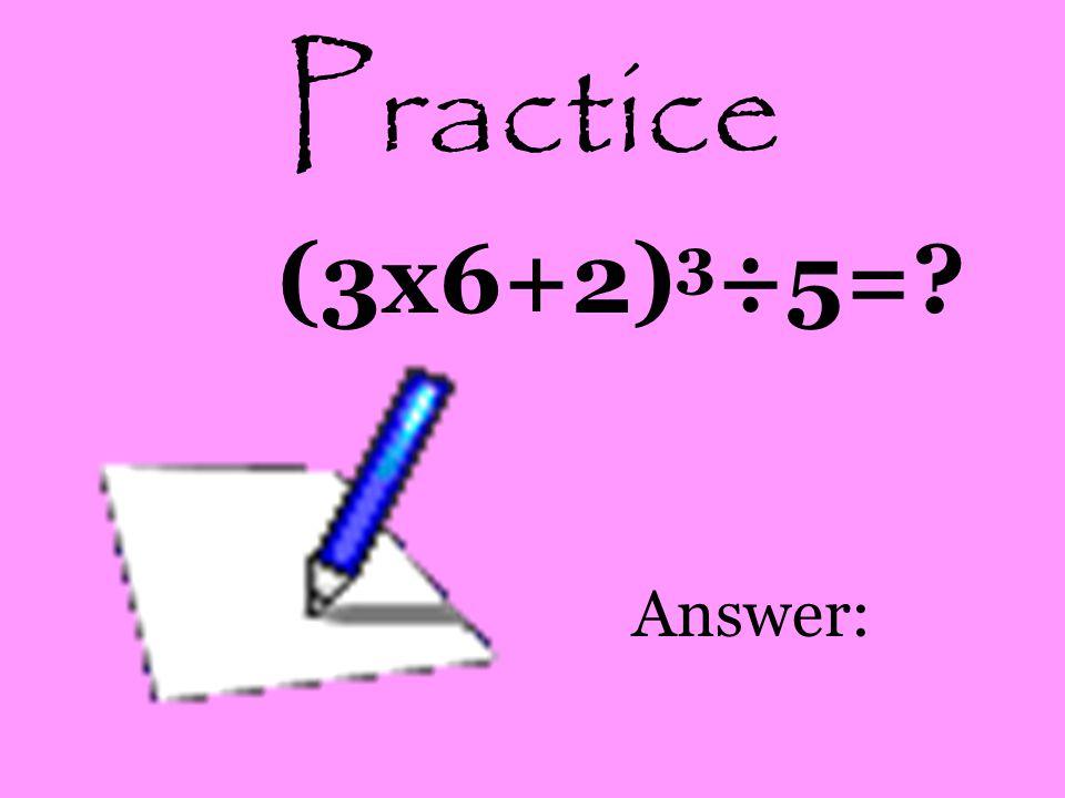Practice (3x6+2)3÷5= Answer: