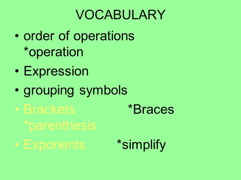 VOCABULARY order of operations *operation. Expression. grouping symbols. Brackets *Braces *parenthesis.