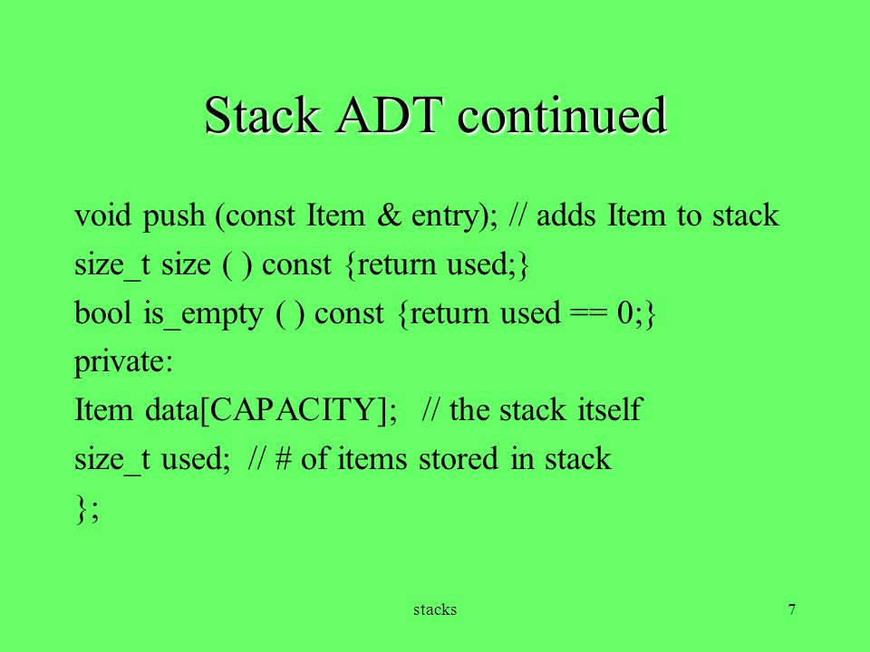 Stack ADT continued void push (const Item & entry); // adds Item to stack. size_t size ( ) const {return used;}