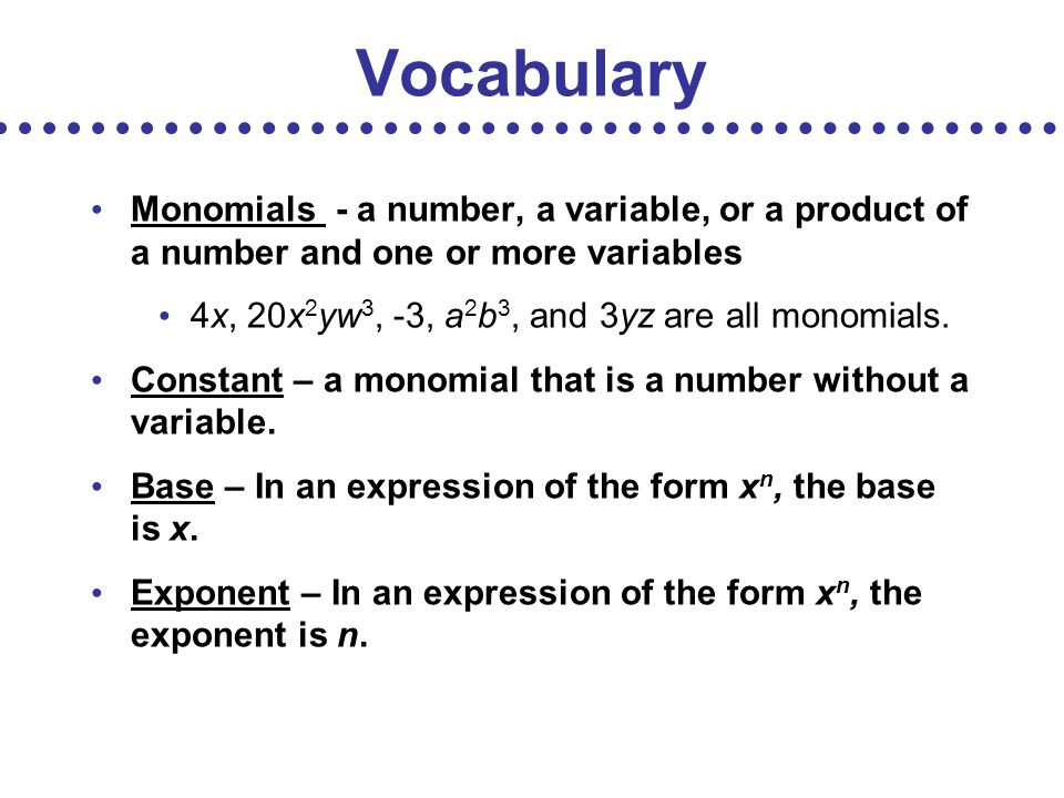 Vocabulary Monomials - a number, a variable, or a product of a number and one or more variables. 4x, 20x2yw3, -3, a2b3, and 3yz are all monomials.