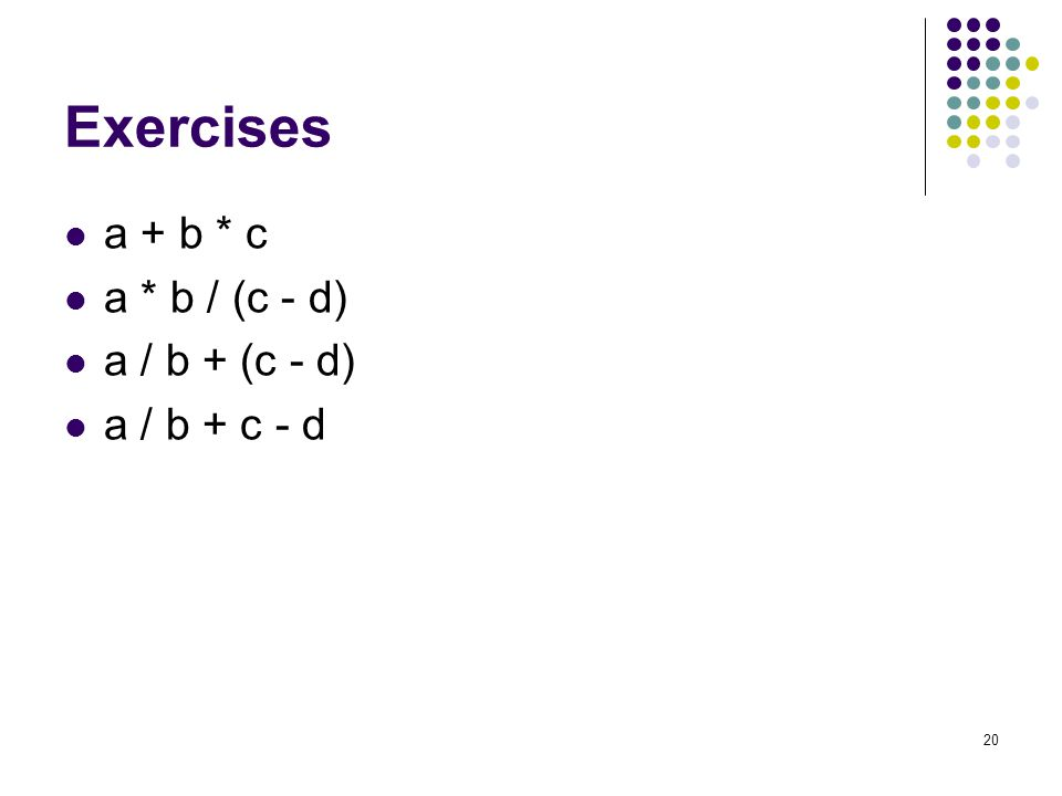 Exercises a + b * c a * b / (c - d) a / b + (c - d) a / b + c - d