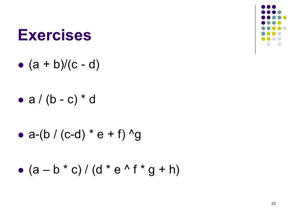 Exercises (a + b)/(c - d) a / (b - c) * d a-(b / (c-d) * e + f) ^g