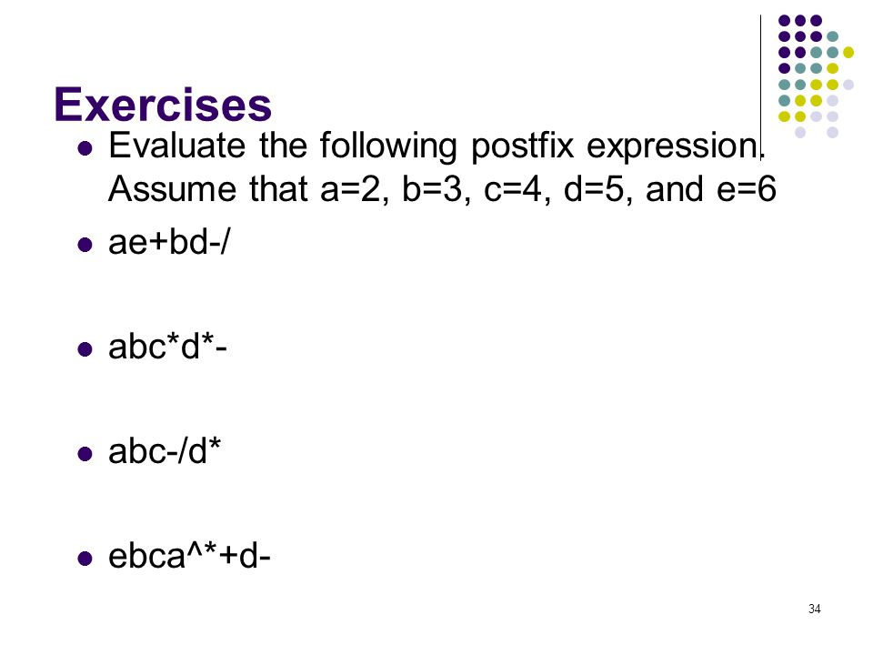 Exercises Evaluate the following postfix expression. Assume that a=2, b=3, c=4, d=5, and e=6. ae+bd-/
