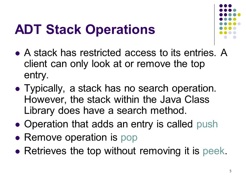 ADT Stack Operations A stack has restricted access to its entries. A client can only look at or remove the top entry.