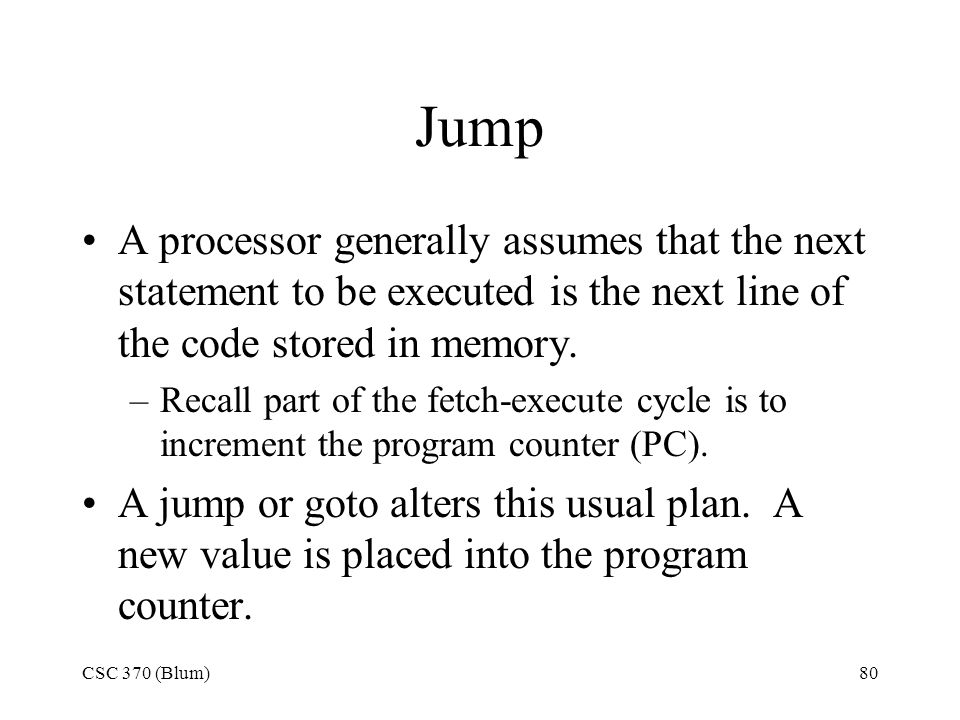 Jump A processor generally assumes that the next statement to be executed is the next line of the code stored in memory.