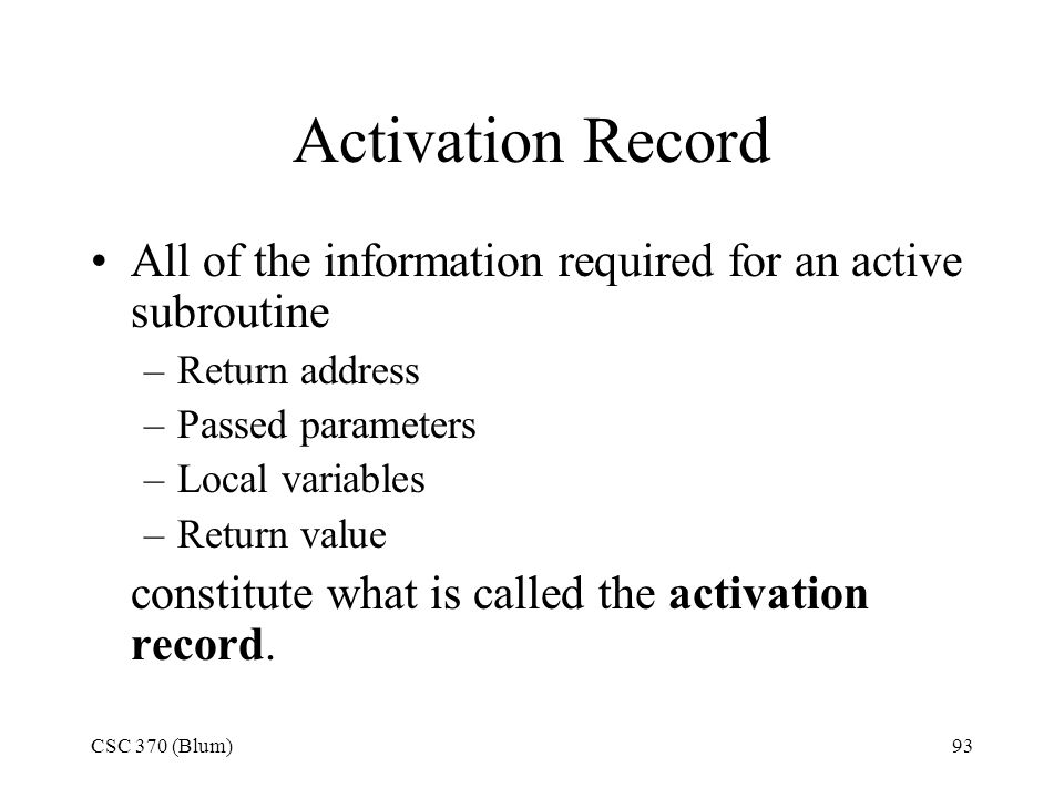 Activation Record All of the information required for an active subroutine. Return address. Passed parameters.