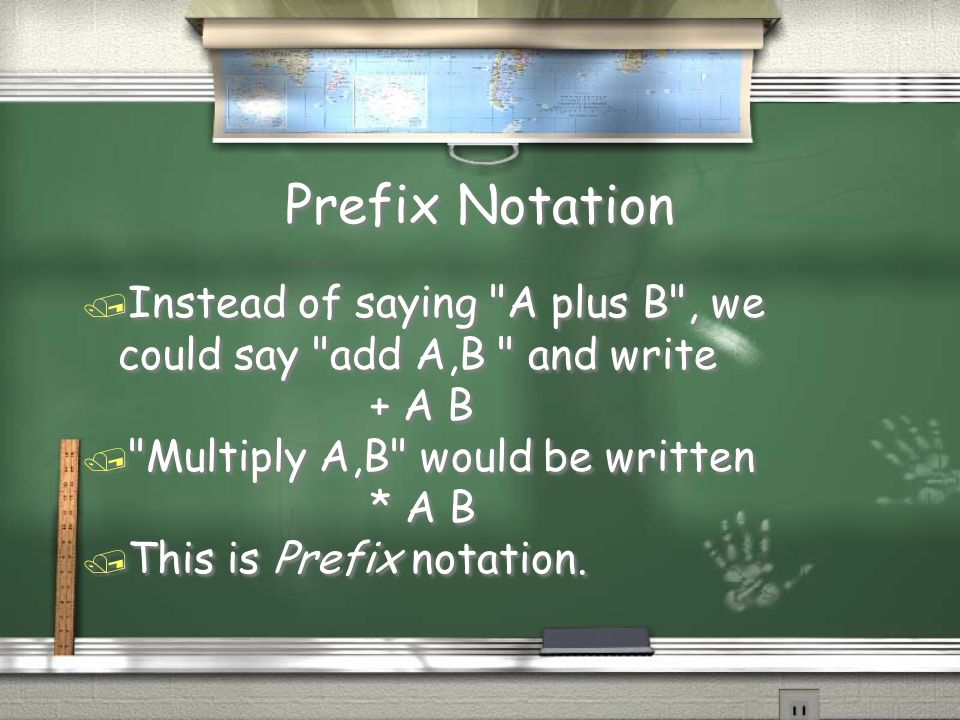 Prefix Notation Instead of saying A plus B , we could say add A,B and write. + A B. Multiply A,B would be written.
