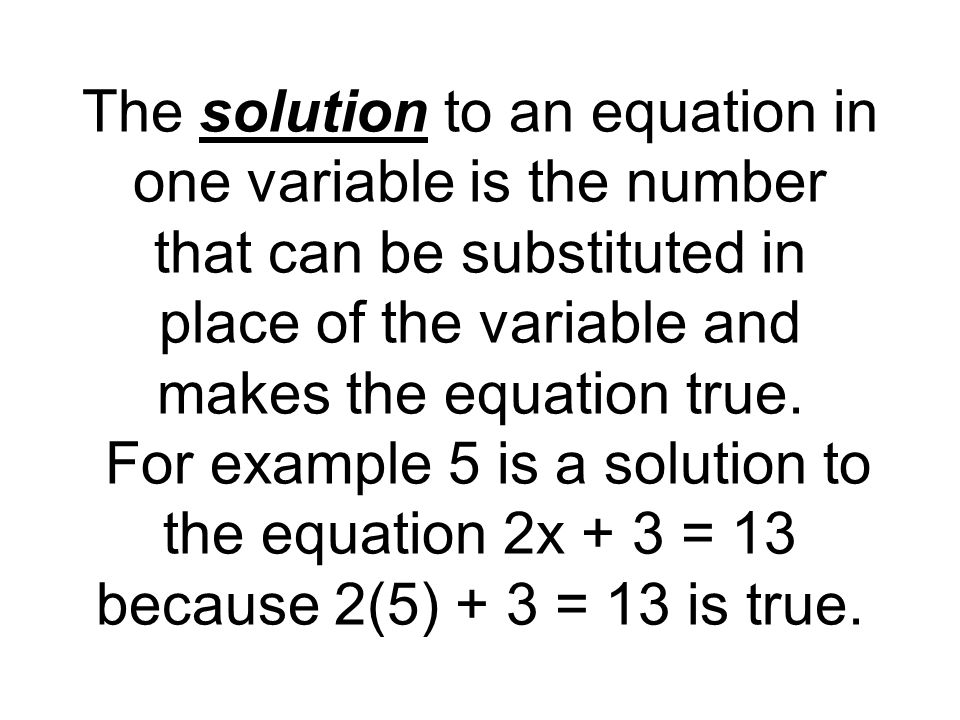 The solution to an equation in one variable is the number that can be substituted in place of the variable and makes the equation true.