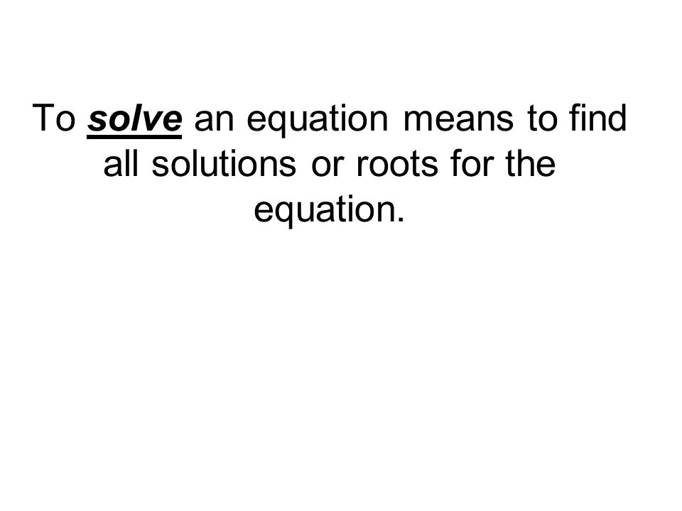 To solve an equation means to find all solutions or roots for the equation.