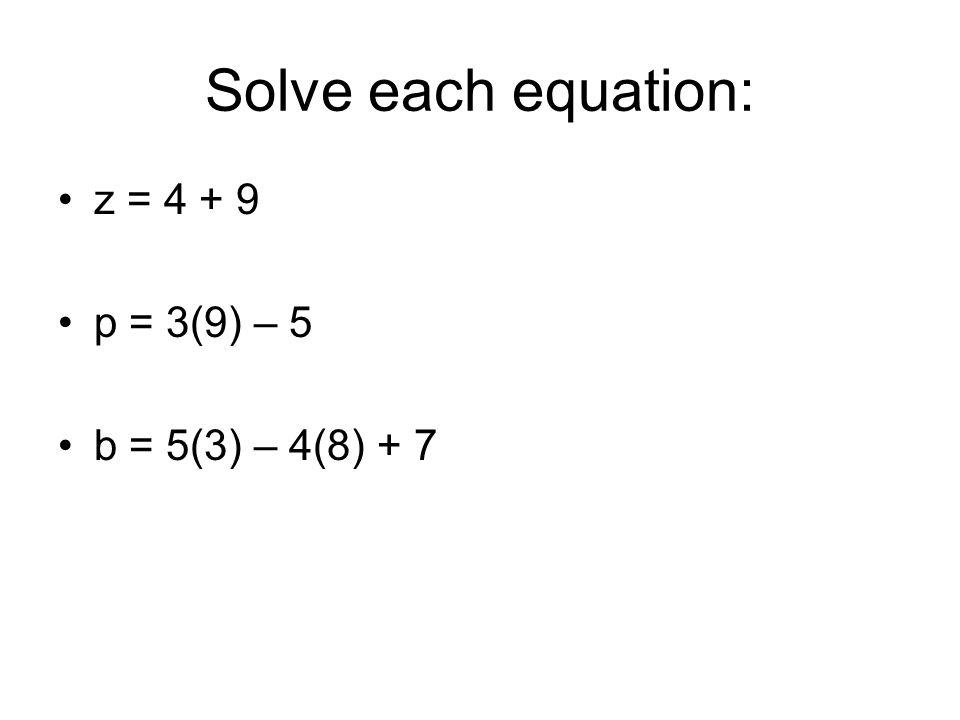 Solve each equation: z = 4 + 9 p = 3(9) – 5 b = 5(3) – 4(8) + 7