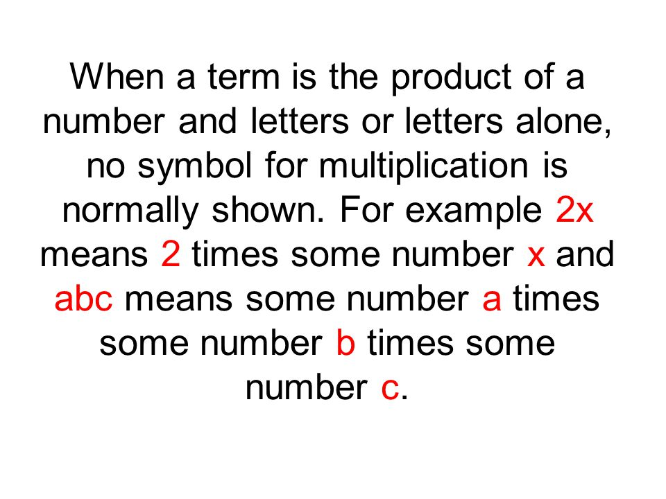 When a term is the product of a number and letters or letters alone, no symbol for multiplication is normally shown.