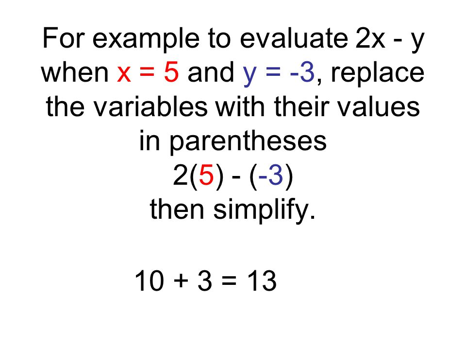 For example to evaluate 2x - y when x = 5 and y = -3, replace the variables with their values in parentheses 2(5) - (-3) then simplify.
