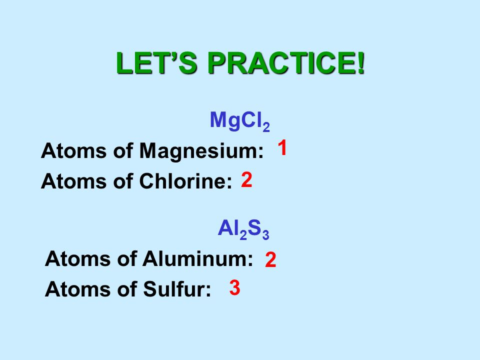 LET'S PRACTICE! MgCl2 Atoms of Magnesium: Atoms of Chlorine: 1 2 Al2S3