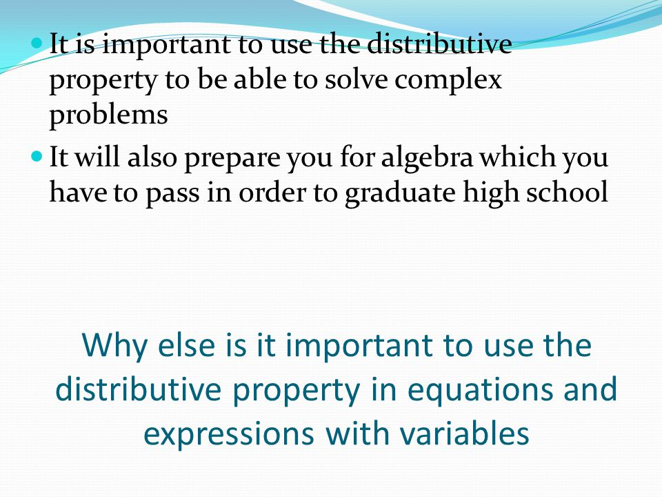 It is important to use the distributive property to be able to solve complex problems