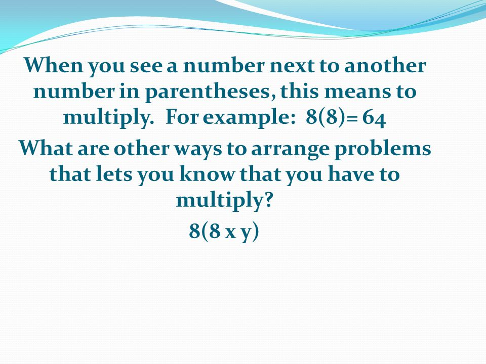 When you see a number next to another number in parentheses, this means to multiply. For example: 8(8)= 64