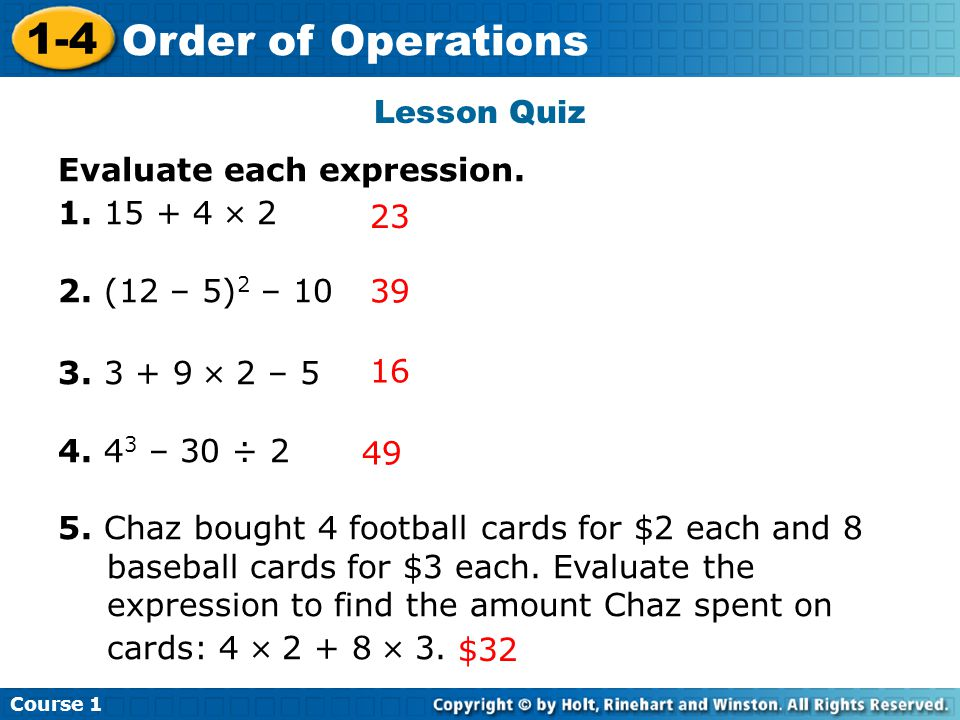 Lesson Quiz Evaluate each expression. 1. 15 + 4  2. 2. (12 – 5)2 – 10. 3. 3 + 9  2 – 5. 4. 43 – 30 ÷ 2.