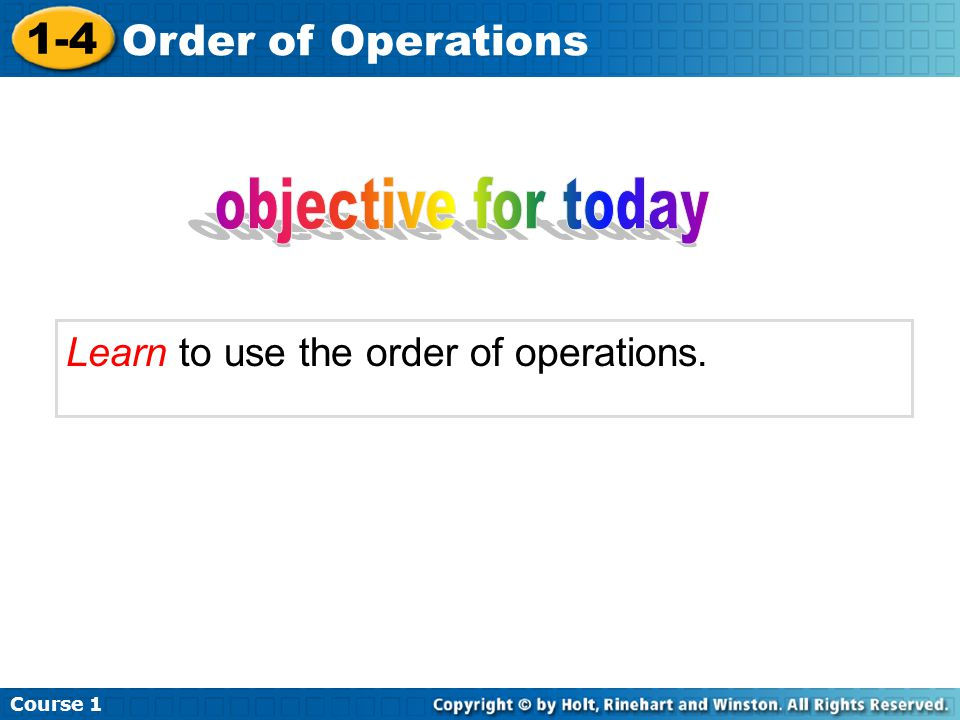 objective for today Learn to use the order of operations.