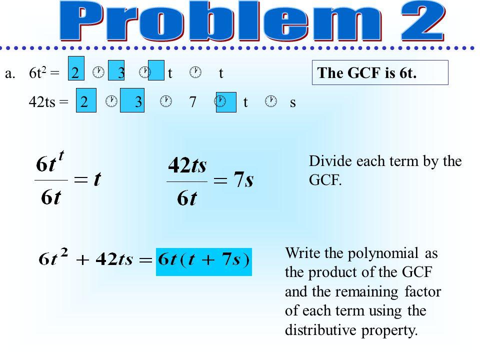 Problem 2 6t2 = 2  3  t  t 42ts = 2  3  7  t  s The GCF is 6t.