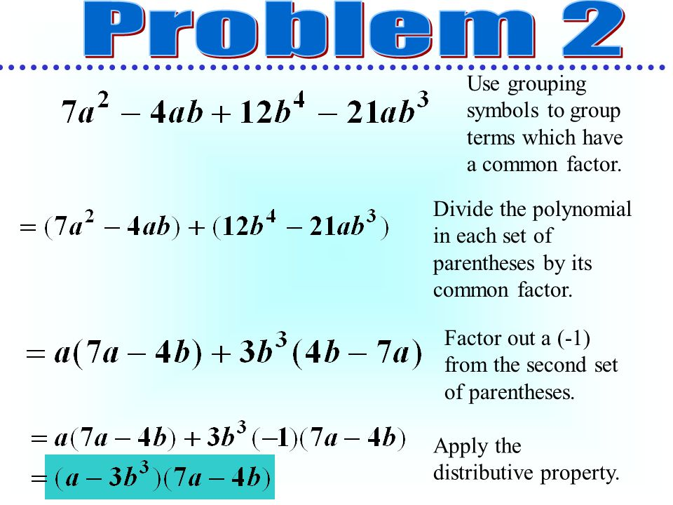 Problem 2 Use grouping symbols to group terms which have a common factor. Divide the polynomial in each set of parentheses by its common factor.