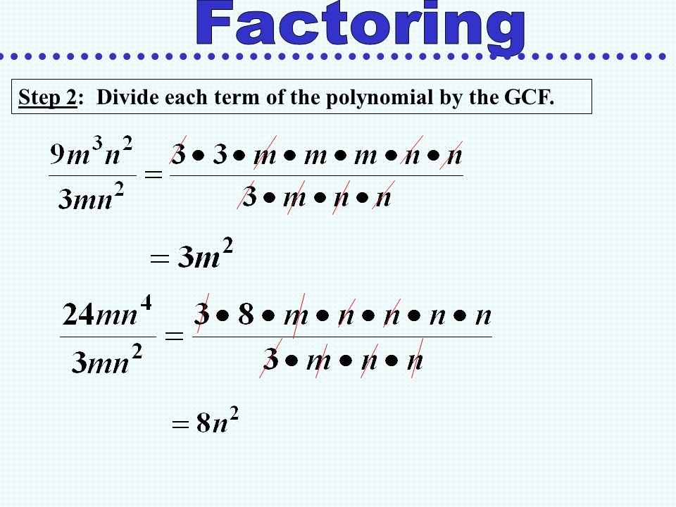 Factoring Step 2: Divide each term of the polynomial by the GCF.