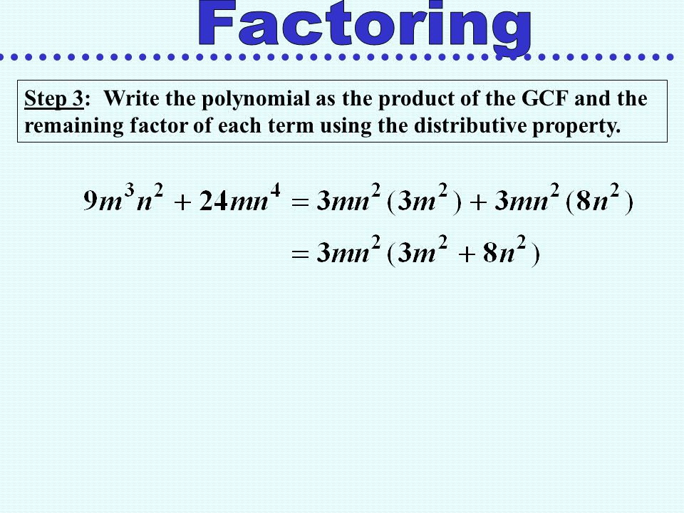 Factoring Step 3: Write the polynomial as the product of the GCF and the remaining factor of each term using the distributive property.