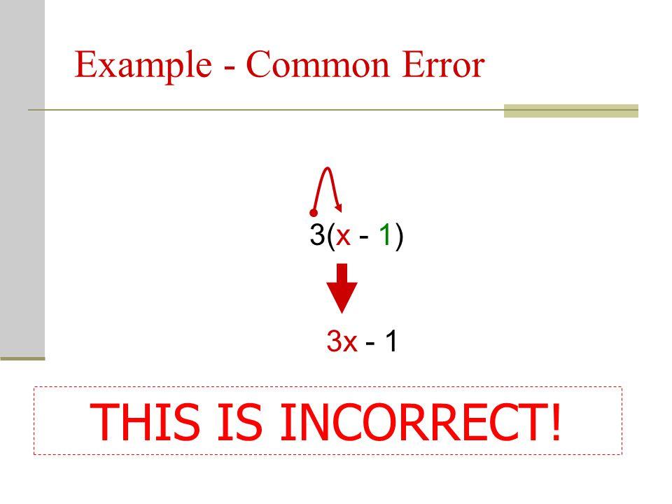 Example - Common Error 3(x - 1) 3x - 1 THIS IS INCORRECT!